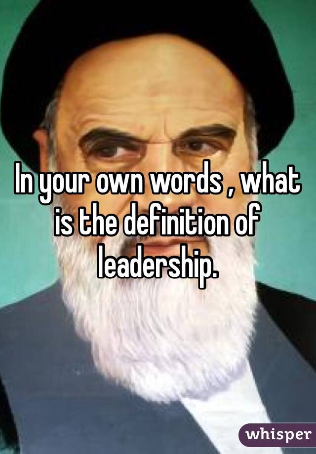 In your own words , what is the definition of leadership.