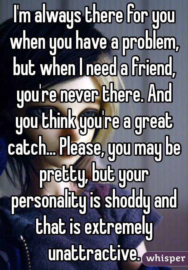 I'm always there for you when you have a problem, but when I need a friend, you're never there. And you think you're a great catch... Please, you may be pretty, but your personality is shoddy and that is extremely unattractive.
