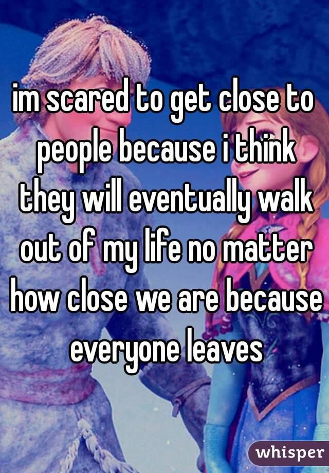 im scared to get close to people because i think they will eventually walk out of my life no matter how close we are because everyone leaves