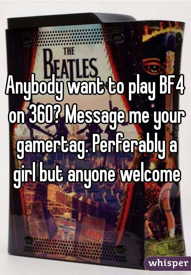Anybody want to play BF4 on 360? Message me your gamertag. Perferably a girl but anyone welcome