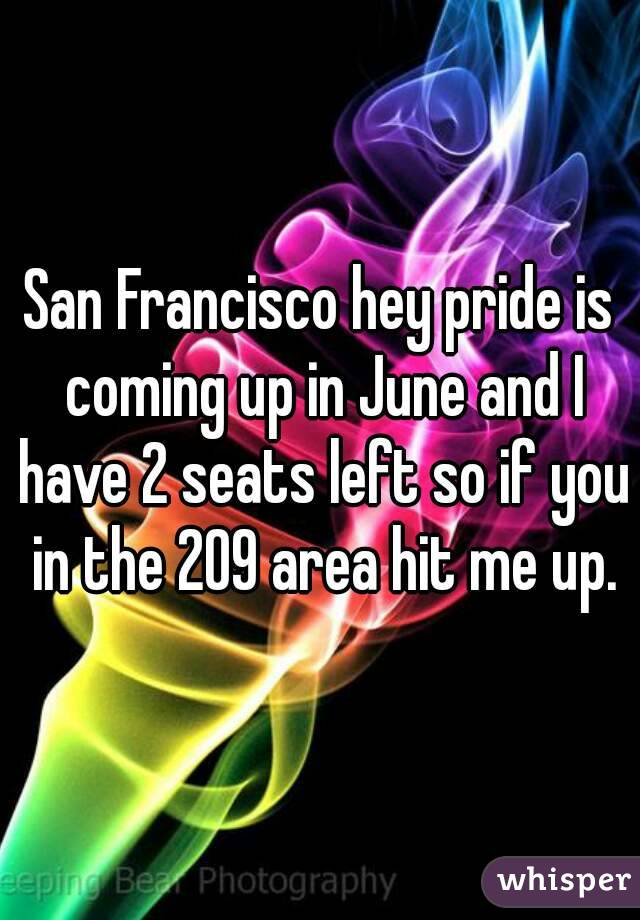San Francisco hey pride is coming up in June and I have 2 seats left so if you in the 209 area hit me up.