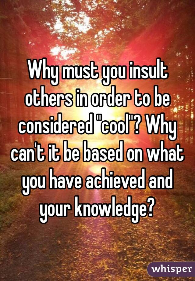 """Why must you insult others in order to be considered """"cool""""? Why can't it be based on what you have achieved and your knowledge?"""