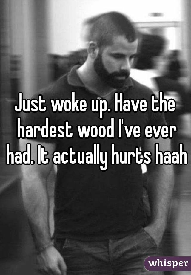 Just woke up. Have the hardest wood I've ever had. It actually hurts haah