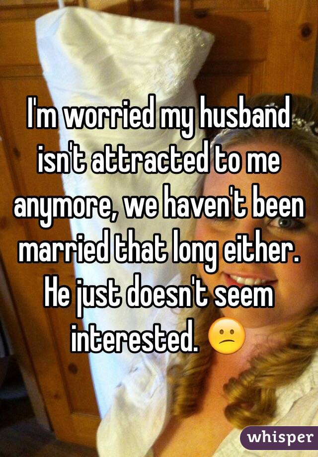 I'm worried my husband isn't attracted to me anymore, we haven't been married that long either. He just doesn't seem interested. 😕
