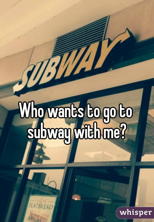 Who wants to go to subway with me?