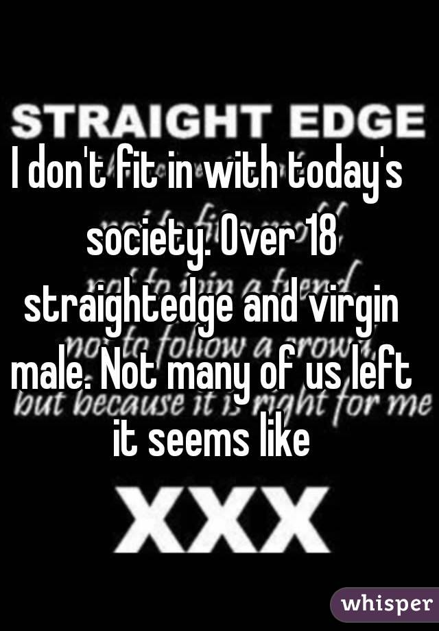 I don't fit in with today's society. Over 18 straightedge and virgin male. Not many of us left it seems like