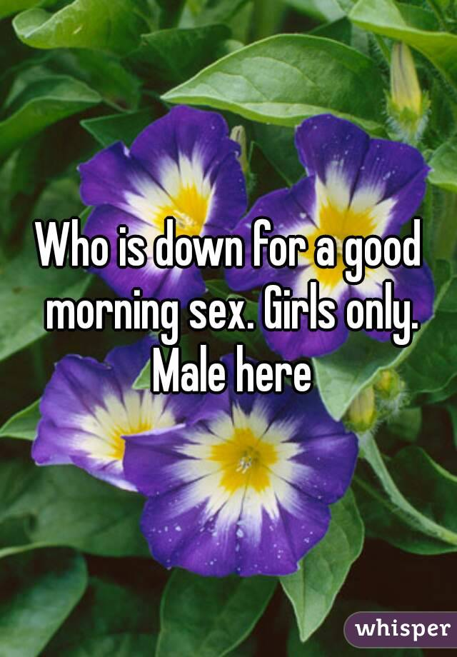 Who is down for a good morning sex. Girls only. Male here