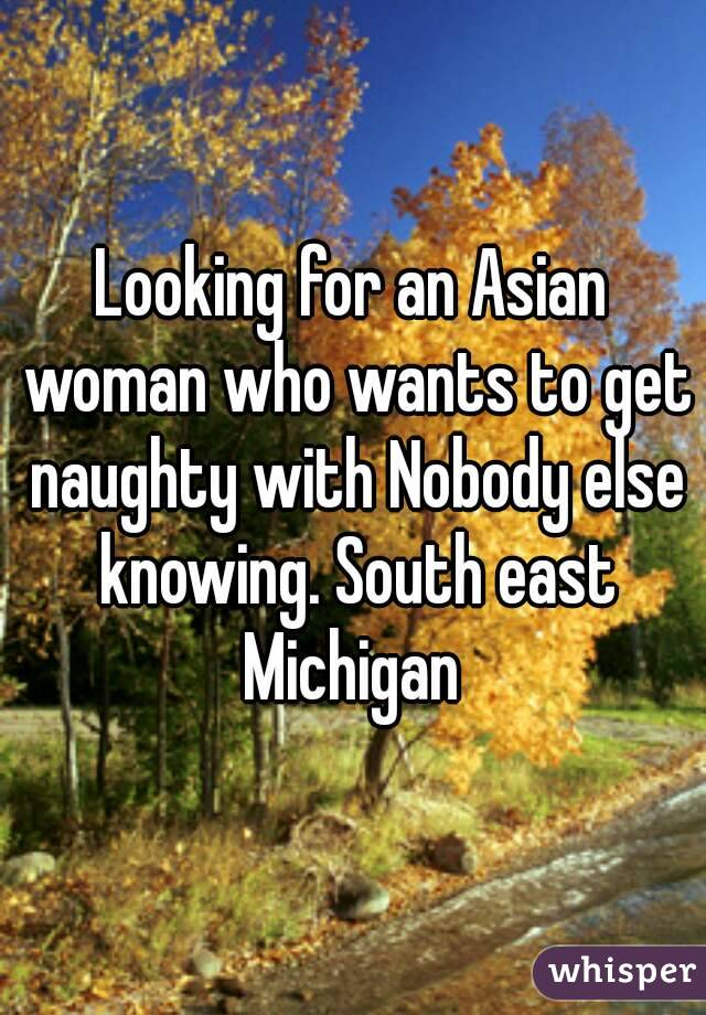 Looking for an Asian woman who wants to get naughty with Nobody else knowing. South east Michigan