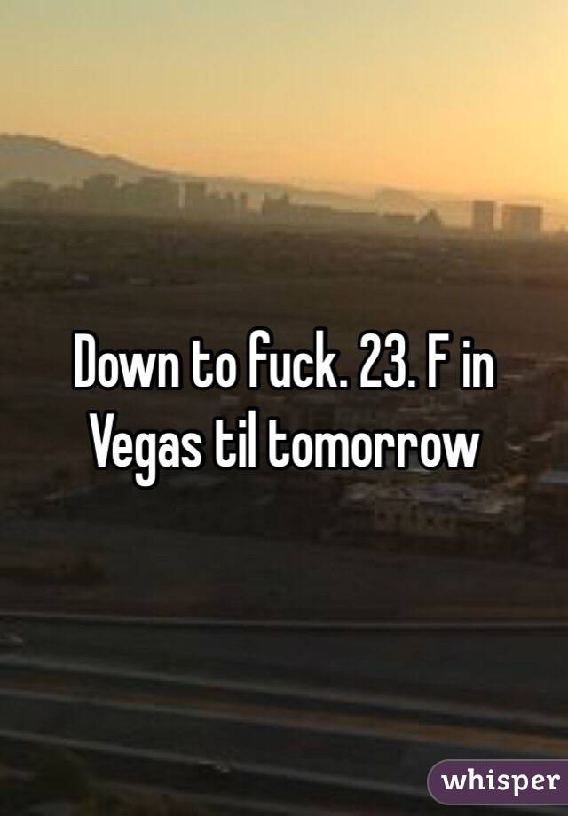 Down to fuck. 23. F in Vegas til tomorrow