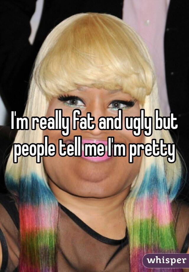I'm really fat and ugly but people tell me I'm pretty