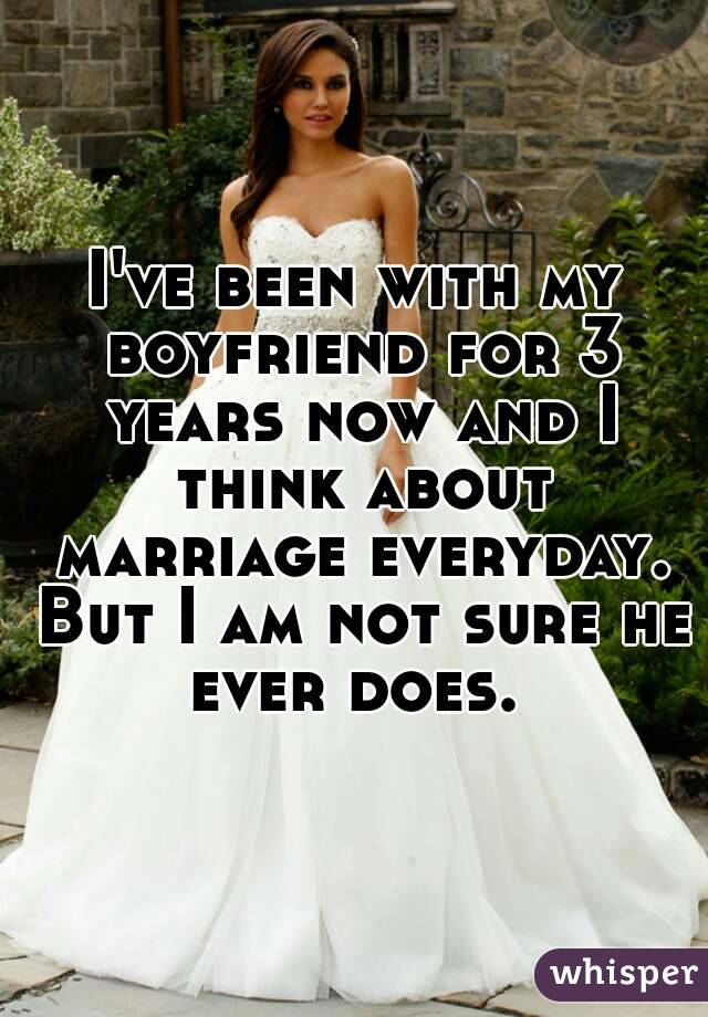 I've been with my boyfriend for 3 years now and I think about marriage everyday. But I am not sure he ever does.