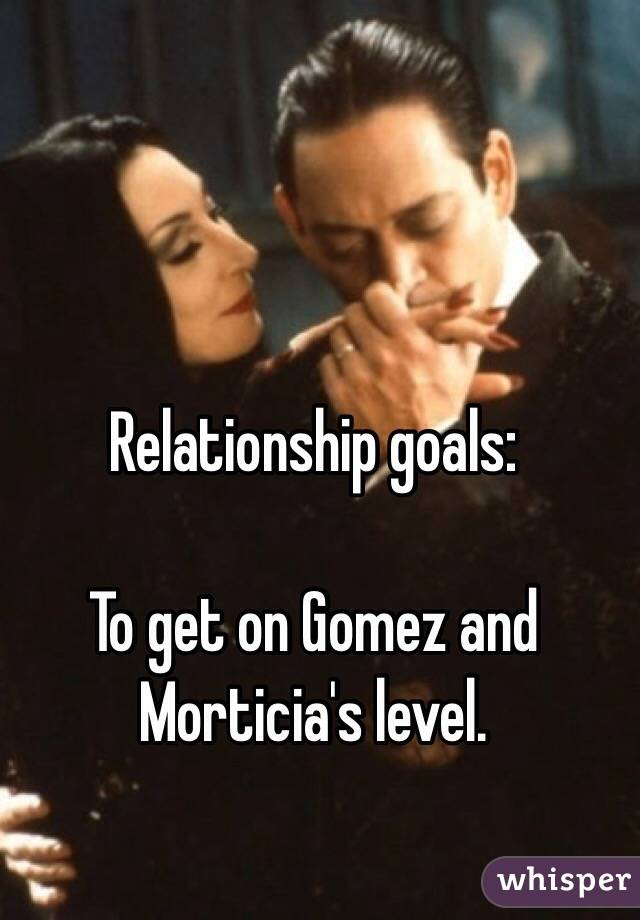 Relationship goals:   To get on Gomez and Morticia's level.