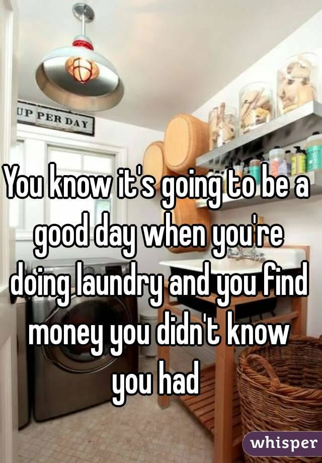 You know it's going to be a good day when you're doing laundry and you find money you didn't know you had