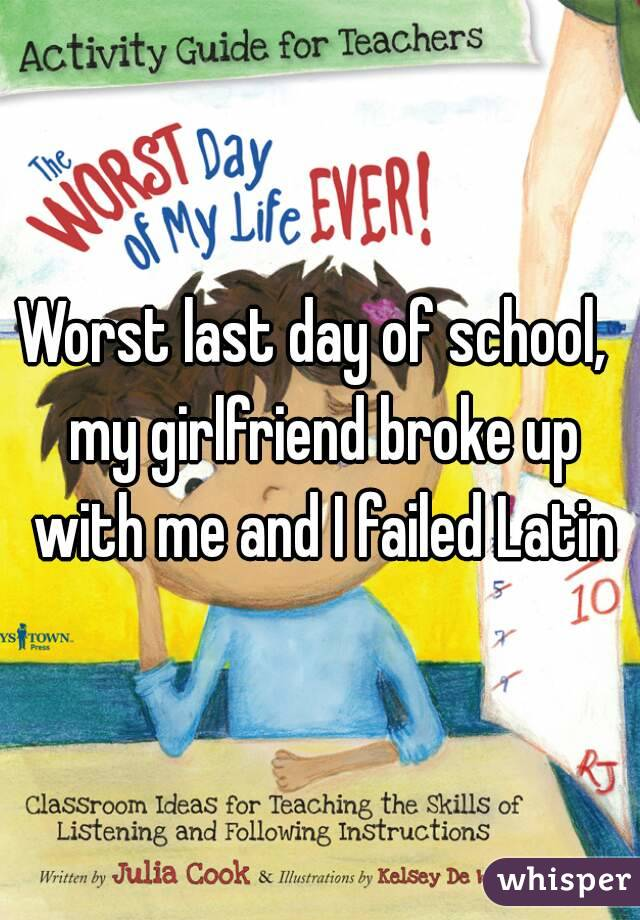 Worst last day of school,  my girlfriend broke up with me and I failed Latin