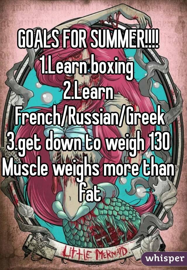 GOALS FOR SUMMER!!!! 1.Learn boxing  2.Learn French/Russian/Greek 3.get down to weigh 130 Muscle weighs more than fat