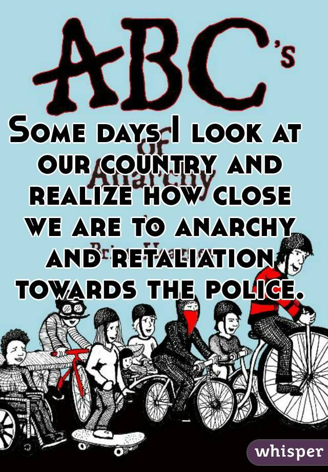 Some days I look at our country and realize how close we are to anarchy and retaliation towards the police.