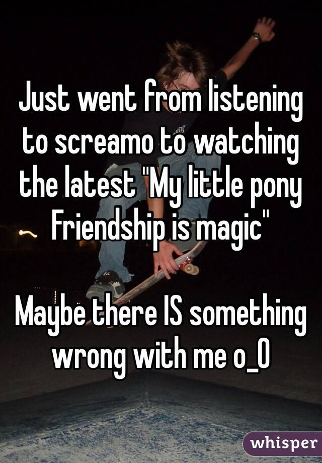 "Just went from listening to screamo to watching the latest ""My little pony Friendship is magic""   Maybe there IS something wrong with me o_O"