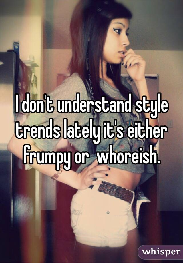 I don't understand style trends lately it's either frumpy or  whoreish.