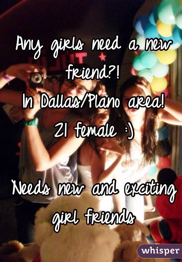 Any girls need a new friend?! In Dallas/Plano area! 21 female :)  Needs new and exciting girl friends