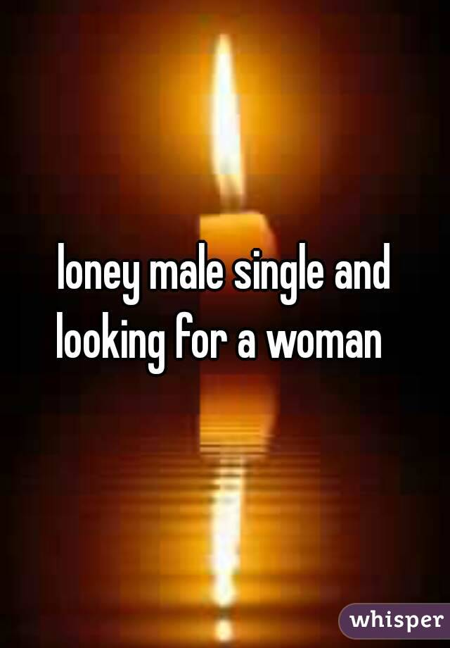 loney male single and looking for a woman