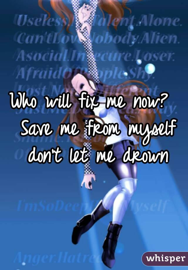 Who will fix me now?  Save me from myself don't let me drown