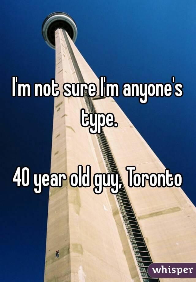 I'm not sure I'm anyone's type.  40 year old guy, Toronto
