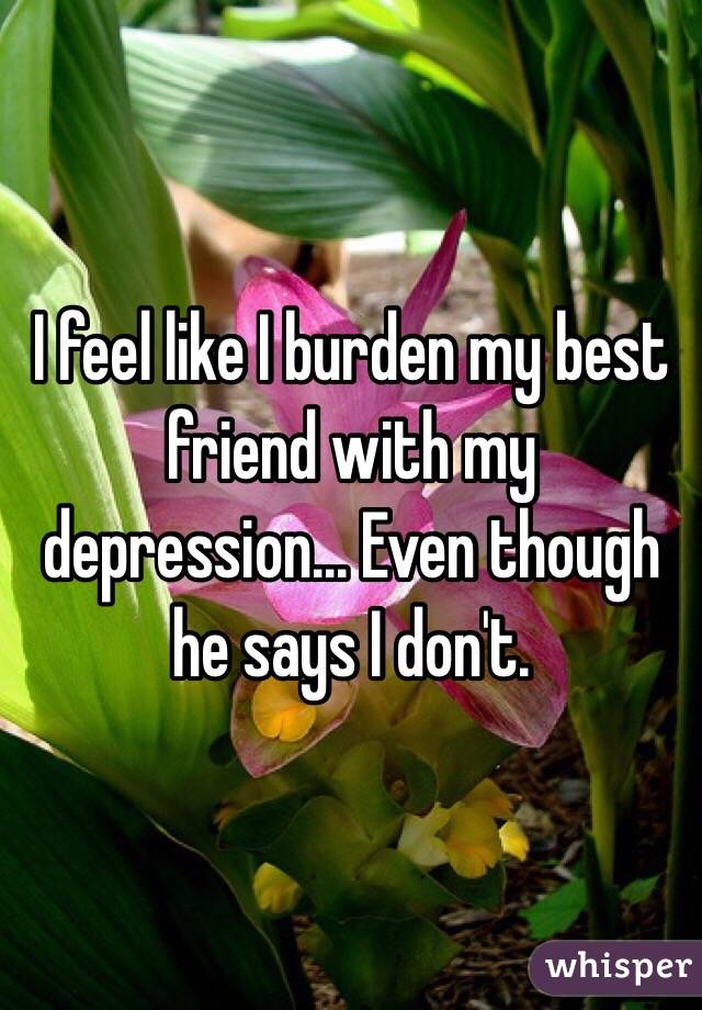 I feel like I burden my best friend with my depression... Even though he says I don't.