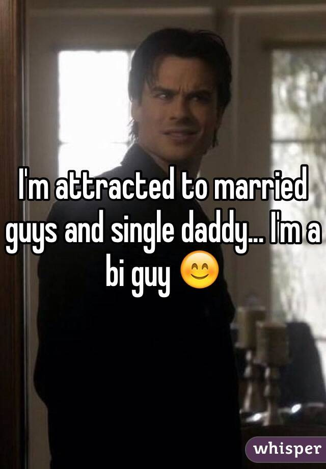 I'm attracted to married guys and single daddy... I'm a bi guy 😊