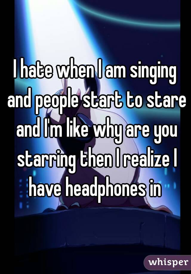 I hate when I am singing and people start to stare and I'm like why are you starring then I realize I have headphones in