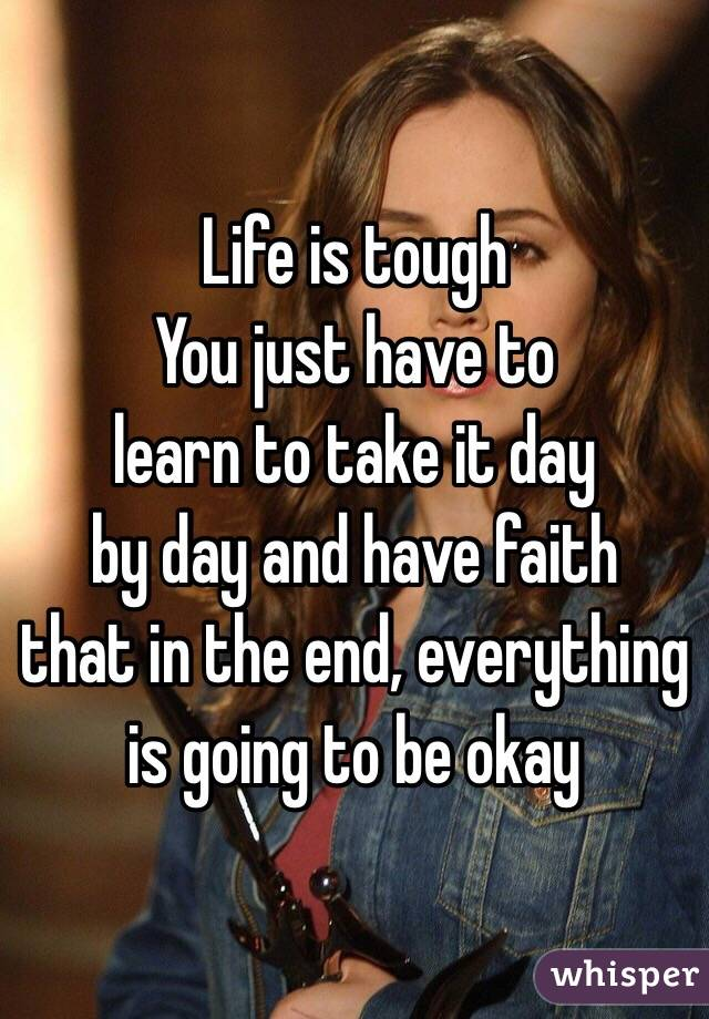 Life is tough  You just have to  learn to take it day by day and have faith that in the end, everything  is going to be okay