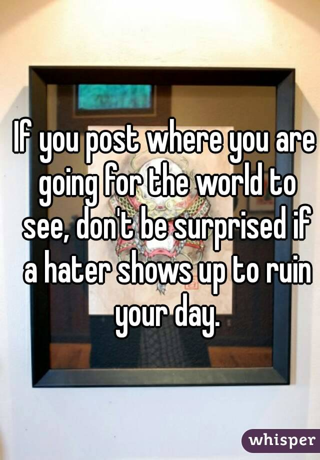 If you post where you are going for the world to see, don't be surprised if a hater shows up to ruin your day.