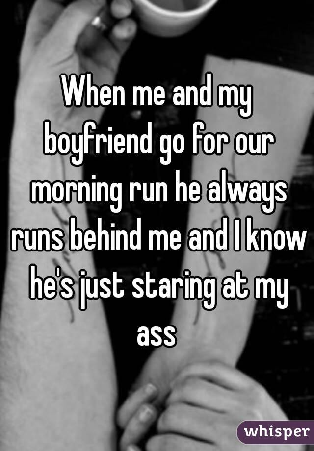 When me and my boyfriend go for our morning run he always runs behind me and I know he's just staring at my ass