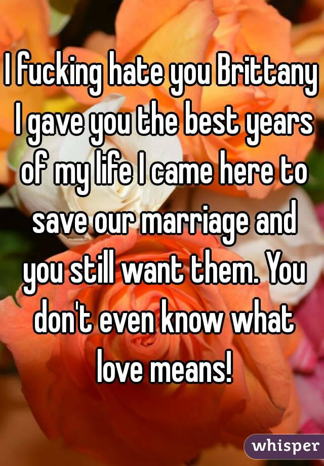 I fucking hate you Brittany I gave you the best years of my life I came here to save our marriage and you still want them. You don't even know what love means!