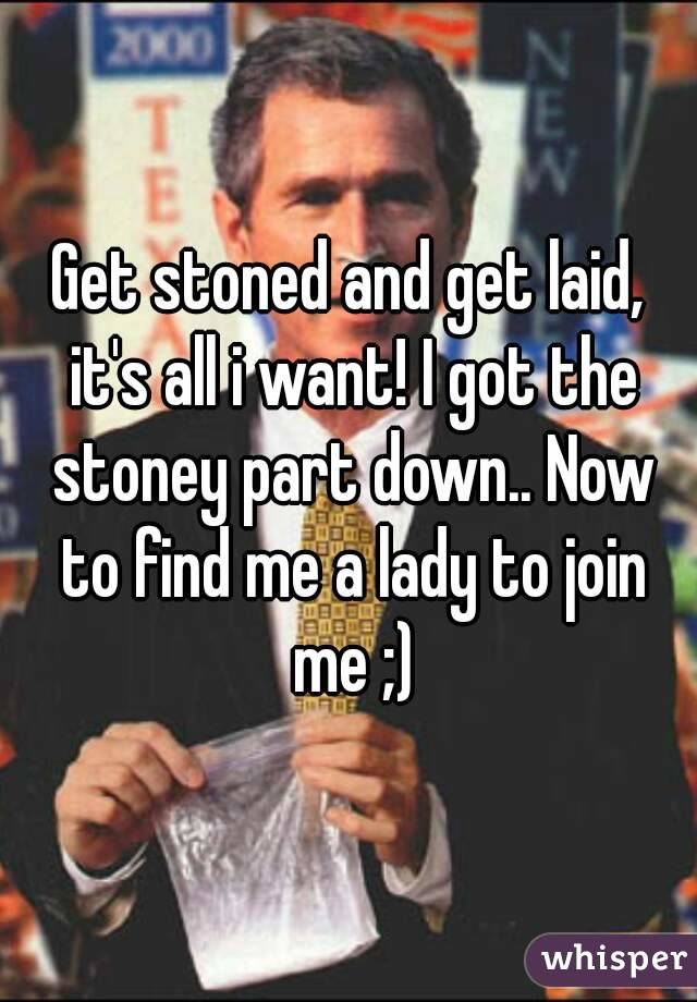 Get stoned and get laid, it's all i want! I got the stoney part down.. Now to find me a lady to join me ;)