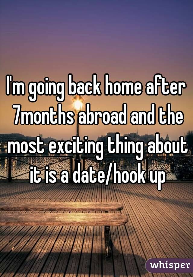 I'm going back home after 7months abroad and the most exciting thing about it is a date/hook up