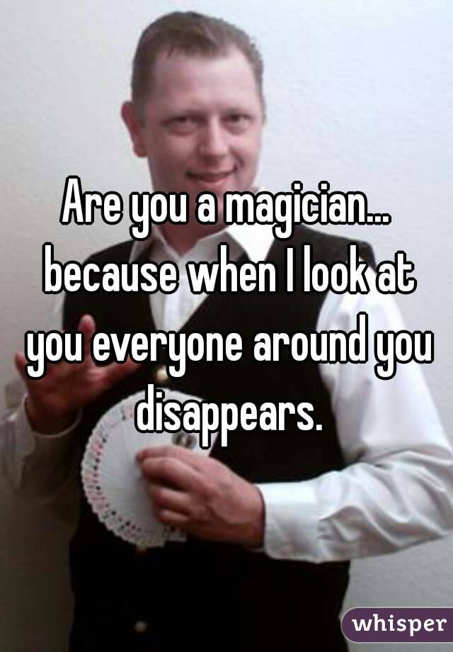 Are you a magician... because when I look at you everyone around you disappears.