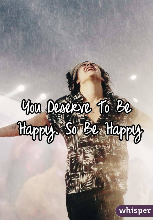 You Deserve To Be Happy. So Be Happy