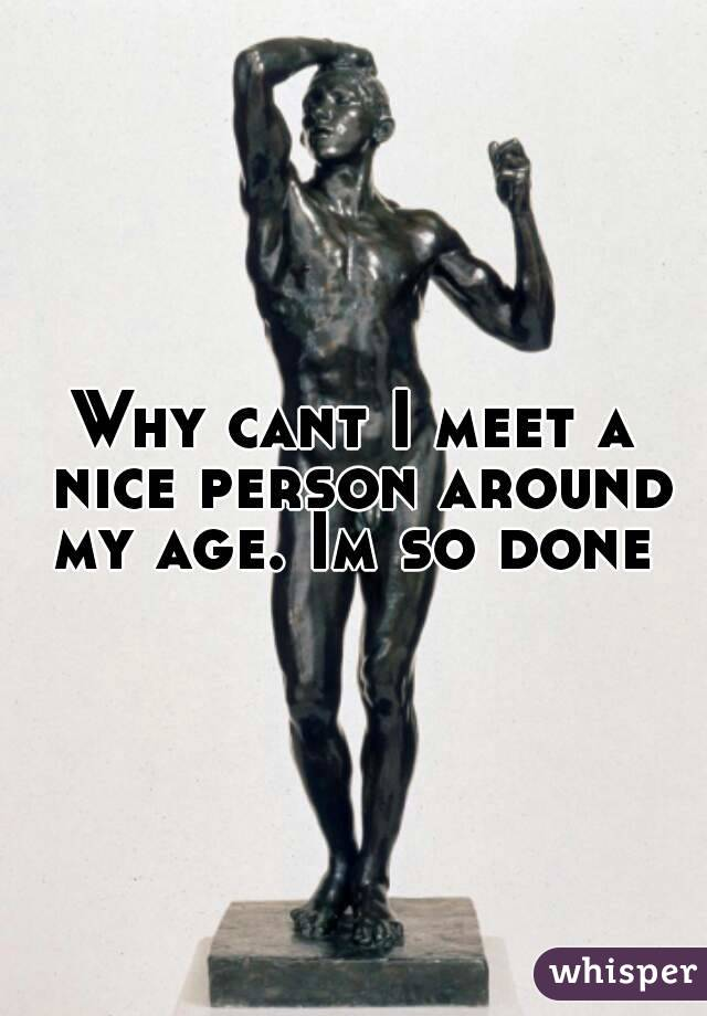 Why cant I meet a nice person around my age. Im so done