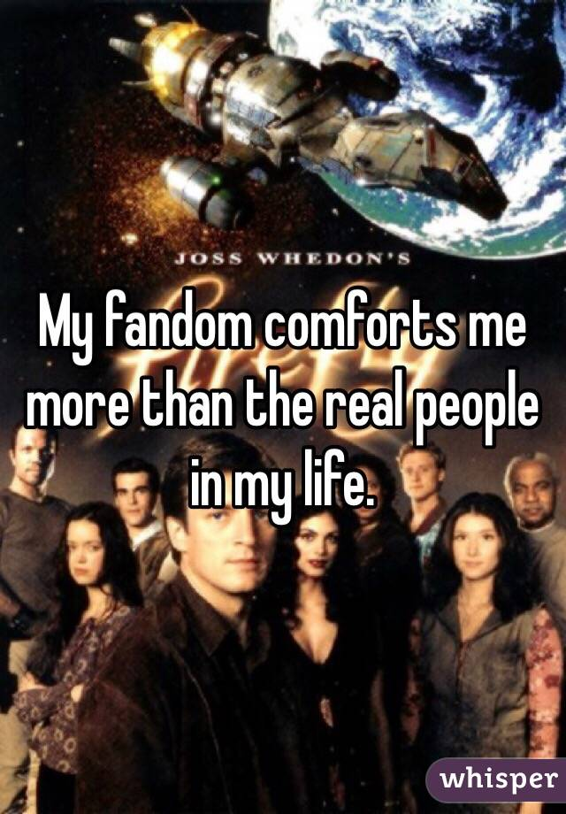 My fandom comforts me more than the real people in my life.