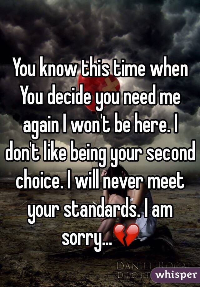 You know this time when You decide you need me again I won't be here. I don't like being your second choice. I will never meet your standards. I am sorry...💔