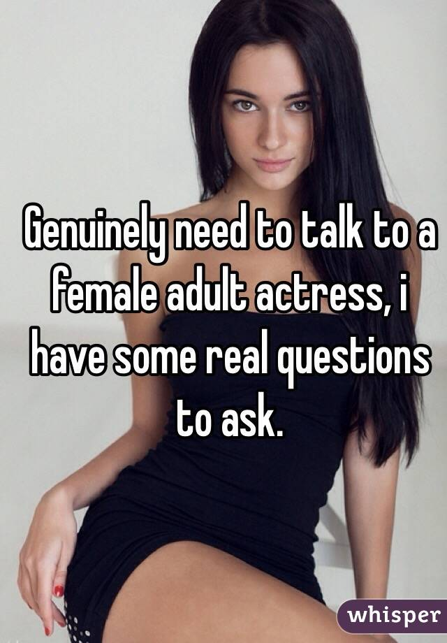 Genuinely need to talk to a female adult actress, i have some real questions to ask.