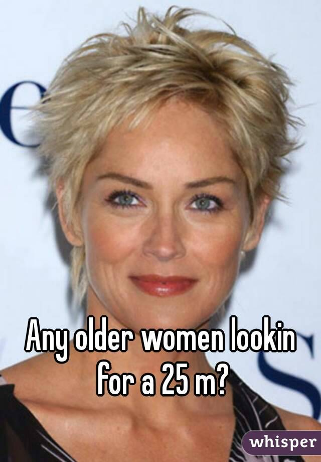 Any older women lookin for a 25 m?