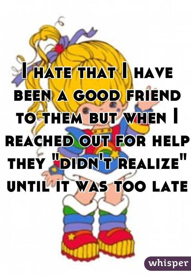"""I hate that I have been a good friend to them but when I reached out for help they """"didn't realize"""" until it was too late"""