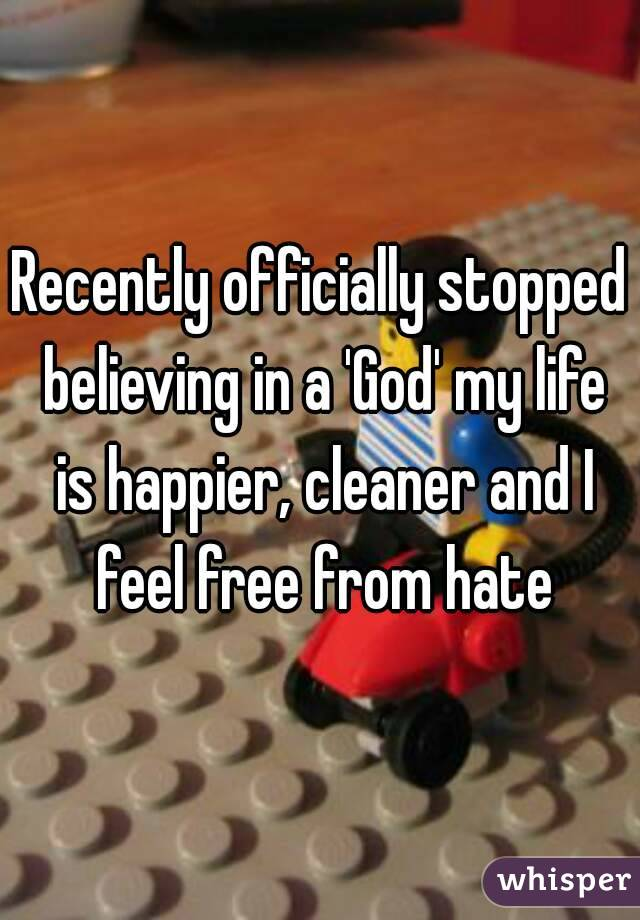 Recently officially stopped believing in a 'God' my life is happier, cleaner and I feel free from hate
