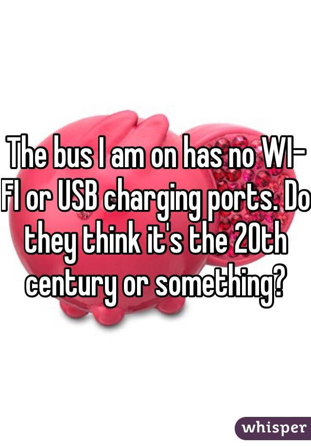 The bus I am on has no WI-FI or USB charging ports. Do they think it's the 20th century or something?