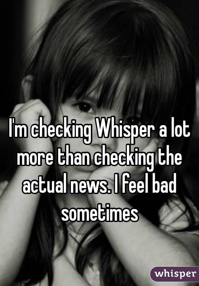 I'm checking Whisper a lot more than checking the actual news. I feel bad sometimes