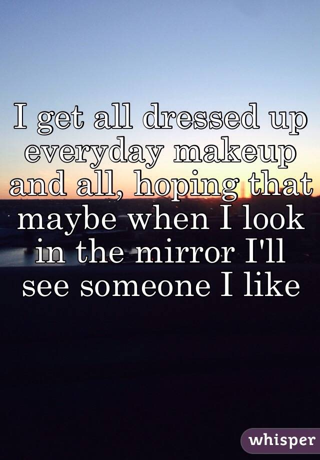 I get all dressed up everyday makeup and all, hoping that maybe when I look in the mirror I'll see someone I like