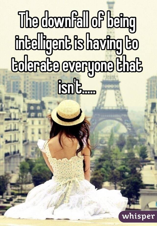 The downfall of being intelligent is having to tolerate everyone that isn't.....