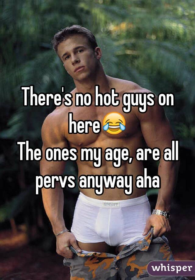 There's no hot guys on here😂  The ones my age, are all pervs anyway aha