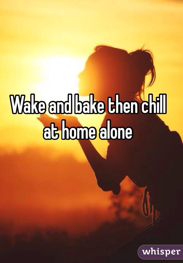 Wake and bake then chill at home alone